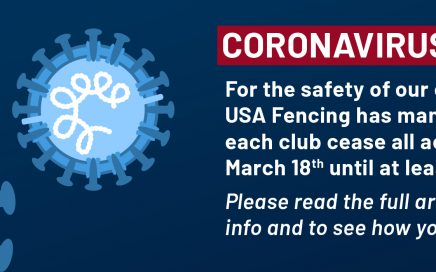 Coronavirus Update: For the safety of our communities, USA Fencing has mandated that each club cease all activities from March 18th until at least April 6th.